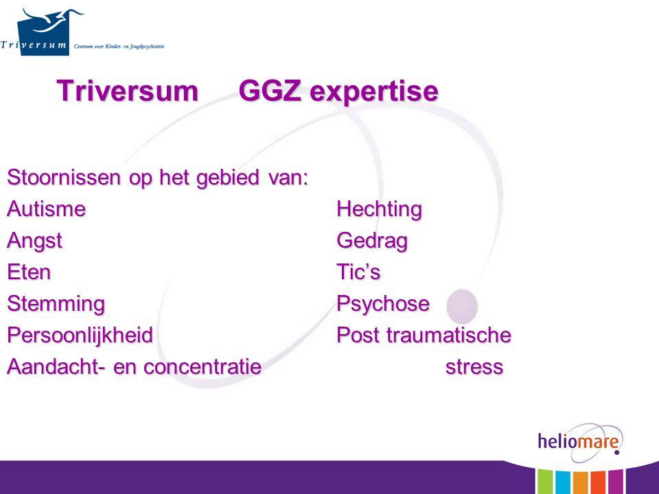 Triversum GGZ expertise Stoornissen op het gebied van: AutismeHechting AngstGedrag Eten Tic's StemmingPsychose PersoonlijkheidPost traumatische Aandacht- en concentratie stress