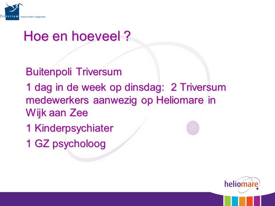 Hoe en hoeveel ? Buitenpoli Triversum 1 dag in de week op dinsdag: 2 Triversum medewerkers aanwezig op Heliomare in Wijk aan Zee 1 Kinderpsychiater 1