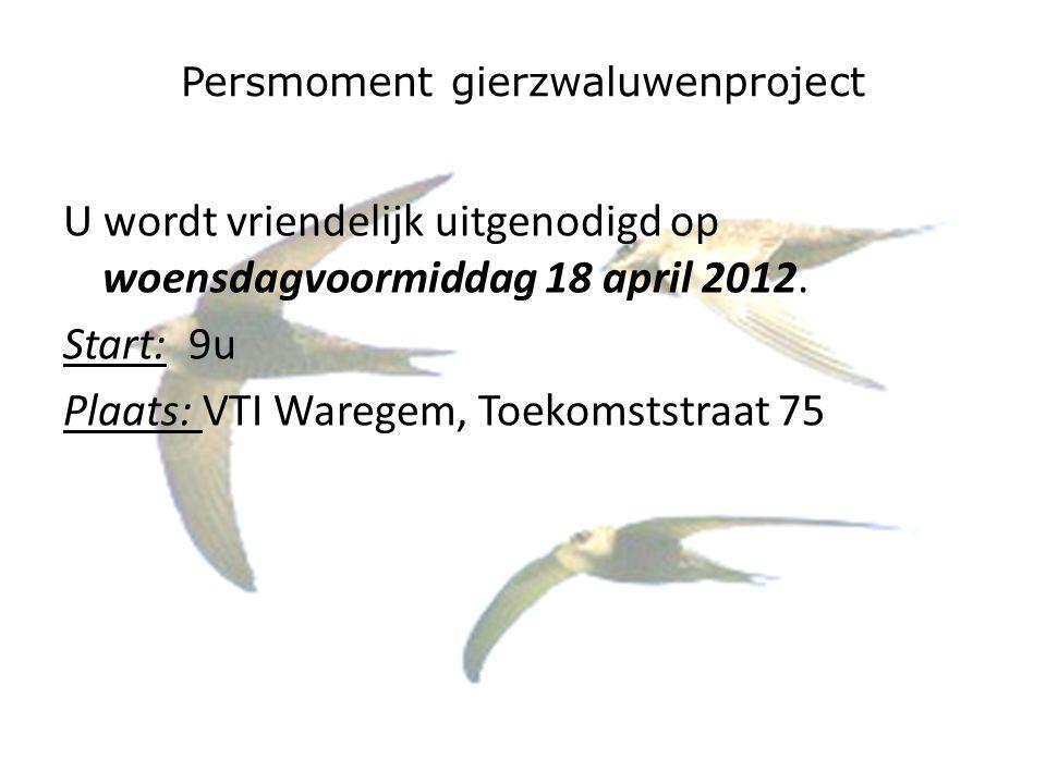 Persmoment gierzwaluwenproject U wordt vriendelijk uitgenodigd op woensdagvoormiddag 18 april 2012. Start: 9u Plaats: VTI Waregem, Toekomststraat 75