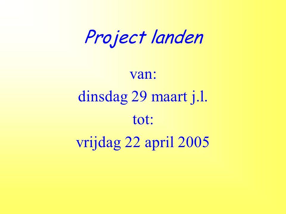 Project landen van: dinsdag 29 maart j.l. tot: vrijdag 22 april 2005