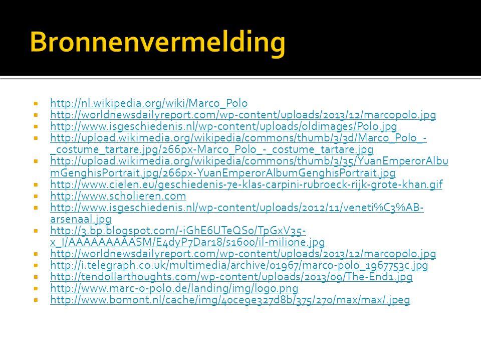  http://nl.wikipedia.org/wiki/Marco_Polo http://nl.wikipedia.org/wiki/Marco_Polo  http://worldnewsdailyreport.com/wp-content/uploads/2013/12/marcopolo.jpg http://worldnewsdailyreport.com/wp-content/uploads/2013/12/marcopolo.jpg  http://www.isgeschiedenis.nl/wp-content/uploads/oldimages/Polo.jpg http://www.isgeschiedenis.nl/wp-content/uploads/oldimages/Polo.jpg  http://upload.wikimedia.org/wikipedia/commons/thumb/3/3d/Marco_Polo_- _costume_tartare.jpg/266px-Marco_Polo_-_costume_tartare.jpg http://upload.wikimedia.org/wikipedia/commons/thumb/3/3d/Marco_Polo_- _costume_tartare.jpg/266px-Marco_Polo_-_costume_tartare.jpg  http://upload.wikimedia.org/wikipedia/commons/thumb/3/35/YuanEmperorAlbu mGenghisPortrait.jpg/266px-YuanEmperorAlbumGenghisPortrait.jpg http://upload.wikimedia.org/wikipedia/commons/thumb/3/35/YuanEmperorAlbu mGenghisPortrait.jpg/266px-YuanEmperorAlbumGenghisPortrait.jpg  http://www.cielen.eu/geschiedenis-7e-klas-carpini-rubroeck-rijk-grote-khan.gif http://www.cielen.eu/geschiedenis-7e-klas-carpini-rubroeck-rijk-grote-khan.gif  http://www.scholieren.com http://www.scholieren.com  http://www.isgeschiedenis.nl/wp-content/uploads/2012/11/veneti%C3%AB- arsenaal.jpg http://www.isgeschiedenis.nl/wp-content/uploads/2012/11/veneti%C3%AB- arsenaal.jpg  http://3.bp.blogspot.com/-iGhE6UTeQS0/TpGxV35- x_I/AAAAAAAAASM/E4dyP7Dar18/s1600/il-milione.jpg http://3.bp.blogspot.com/-iGhE6UTeQS0/TpGxV35- x_I/AAAAAAAAASM/E4dyP7Dar18/s1600/il-milione.jpg  http://worldnewsdailyreport.com/wp-content/uploads/2013/12/marcopolo.jpg http://worldnewsdailyreport.com/wp-content/uploads/2013/12/marcopolo.jpg  http://i.telegraph.co.uk/multimedia/archive/01967/marco-polo_1967753c.jpg http://i.telegraph.co.uk/multimedia/archive/01967/marco-polo_1967753c.jpg  http://tendollarthoughts.com/wp-content/uploads/2013/09/The-End1.jpg http://tendollarthoughts.com/wp-content/uploads/2013/09/The-End1.jpg  http://www.marc-o-polo.de/landing/img/logo.png http://www.marc-o-polo.de/landing/img/logo.png  