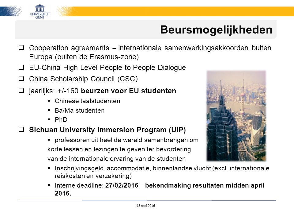  Cooperation agreements = internationale samenwerkingsakkoorden buiten Europa (buiten de Erasmus-zone)  EU-China High Level People to People Dialogue  China Scholarship Council (CSC )  jaarlijks: +/-160 beurzen voor EU studenten  Chinese taalstudenten  Ba/Ma studenten  PhD  Sichuan University Immersion Program (UIP)  professoren uit heel de wereld samenbrengen om korte lessen en lezingen te geven ter bevordering van de internationale ervaring van de studenten  Inschrijvingsgeld, accommodatie, binnenlandse vlucht (excl.