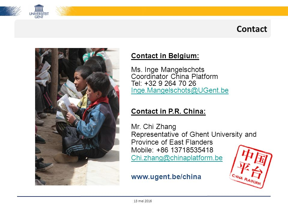 13 mei 2016 Contact Contact in Belgium: Ms. Inge Mangelschots Coordinator China Platform Tel: +32 9 264 70 26 Inge.Mangelschots@UGent.be Contact in P.