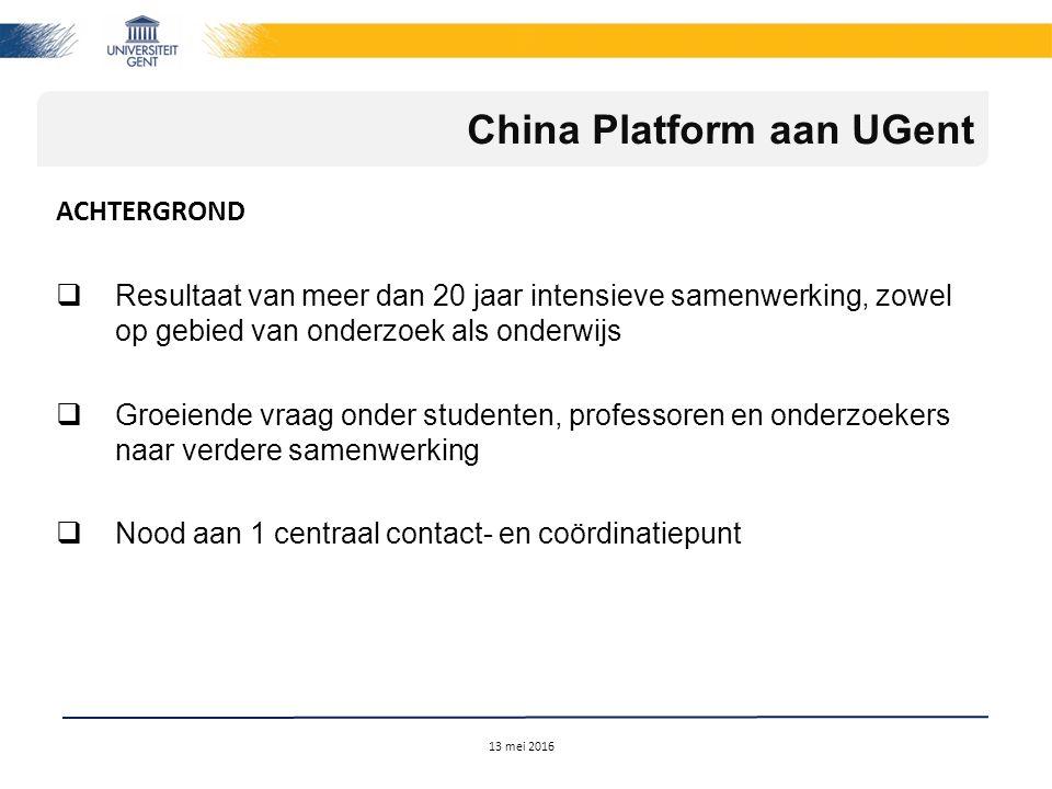 ACHTERGROND  Resultaat van meer dan 20 jaar intensieve samenwerking, zowel op gebied van onderzoek als onderwijs  Groeiende vraag onder studenten, professoren en onderzoekers naar verdere samenwerking  Nood aan 1 centraal contact- en coördinatiepunt 13 mei 2016 China Platform aan UGent