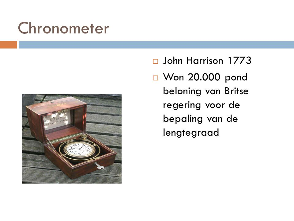 Chronometer  John Harrison 1773  Won 20.000 pond beloning van Britse regering voor de bepaling van de lengtegraad
