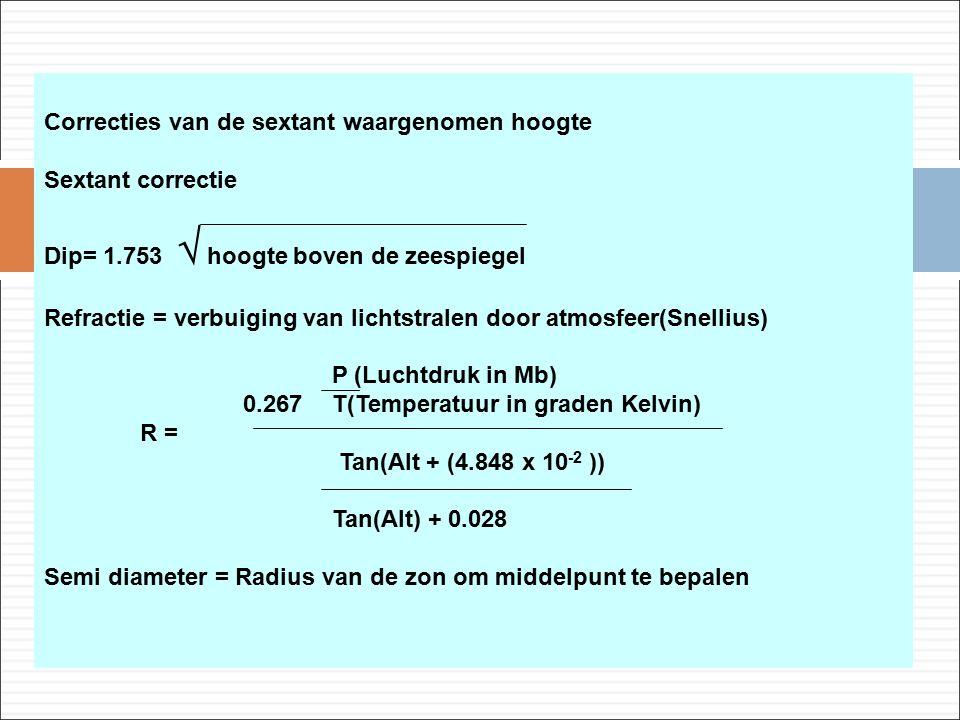 Correcties van de sextant waargenomen hoogte Sextant correctie Dip= 1.753  hoogte boven de zeespiegel Refractie = verbuiging van lichtstralen door atmosfeer(Snellius) P (Luchtdruk in Mb) 0.267 T(Temperatuur in graden Kelvin) R = Tan(Alt + (4.848 x 10 -2 )) Tan(Alt) + 0.028 Semi diameter = Radius van de zon om middelpunt te bepalen