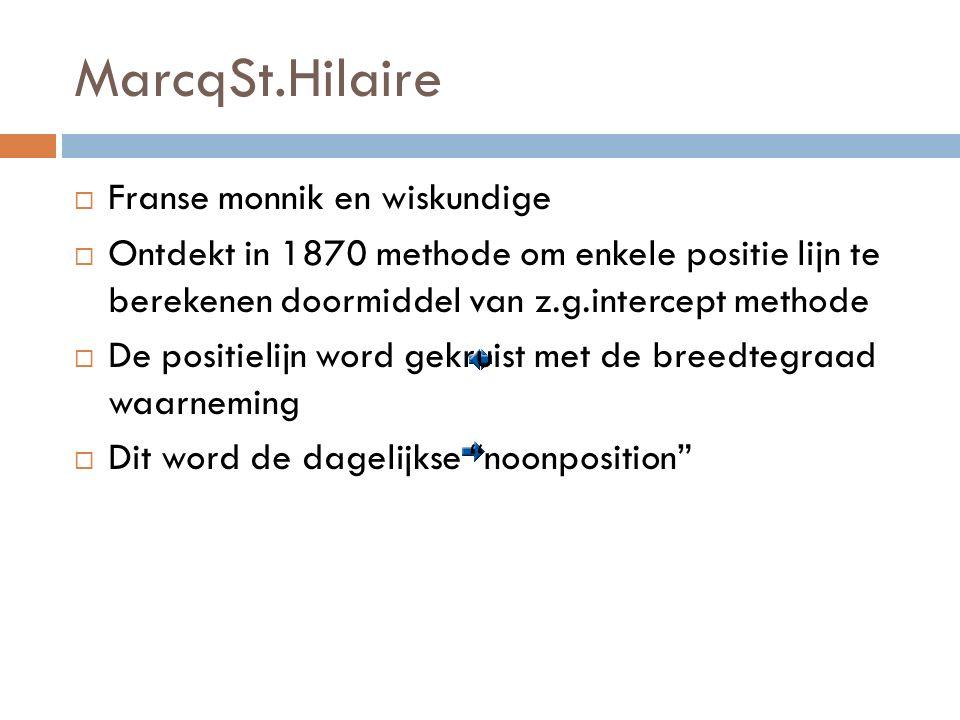 MarcqSt.Hilaire  Franse monnik en wiskundige  Ontdekt in 1870 methode om enkele positie lijn te berekenen doormiddel van z.g.intercept methode  De positielijn word gekruist met de breedtegraad waarneming  Dit word de dagelijkse noonposition