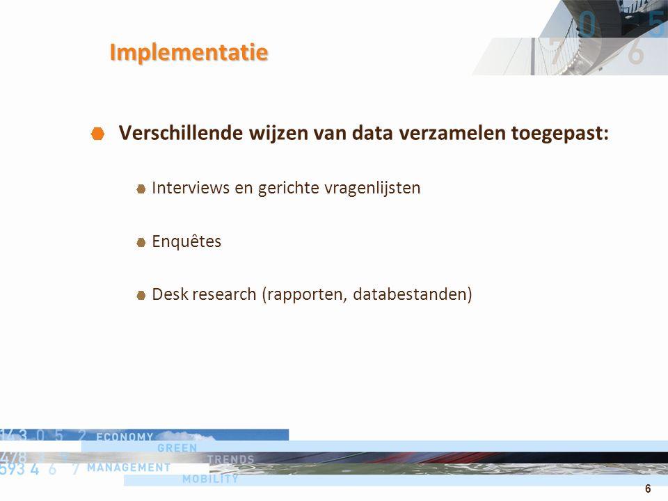 6 Implementatie Verschillende wijzen van data verzamelen toegepast: Interviews en gerichte vragenlijsten Enquêtes Desk research (rapporten, databestanden)