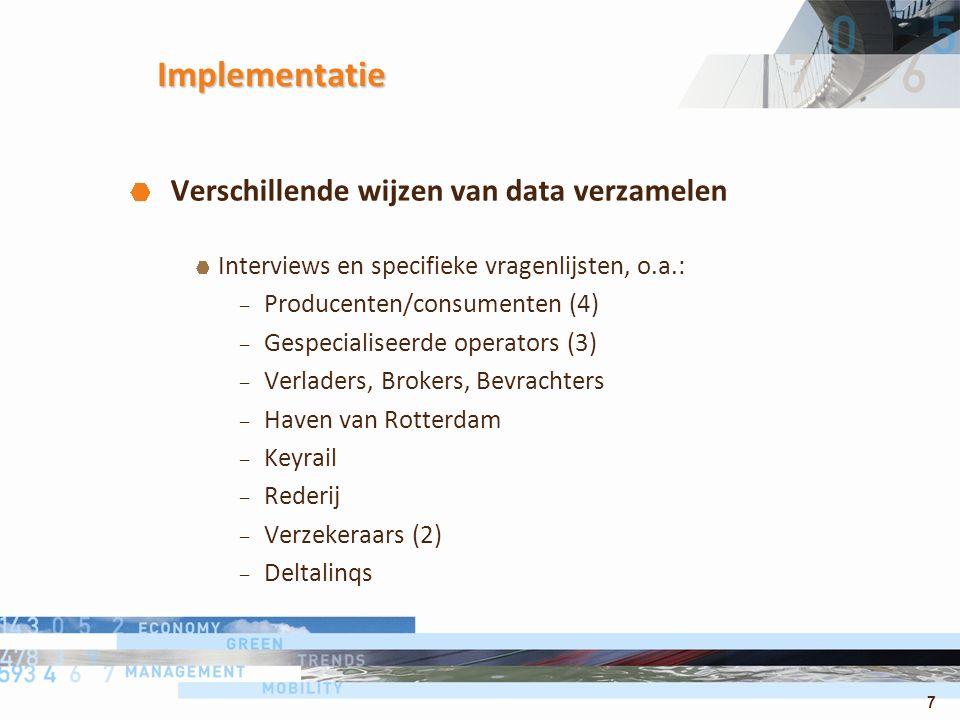 7 Implementatie Verschillende wijzen van data verzamelen Interviews en specifieke vragenlijsten, o.a.: – Producenten/consumenten (4) – Gespecialiseerde operators (3) – Verladers, Brokers, Bevrachters – Haven van Rotterdam – Keyrail – Rederij – Verzekeraars (2) – Deltalinqs