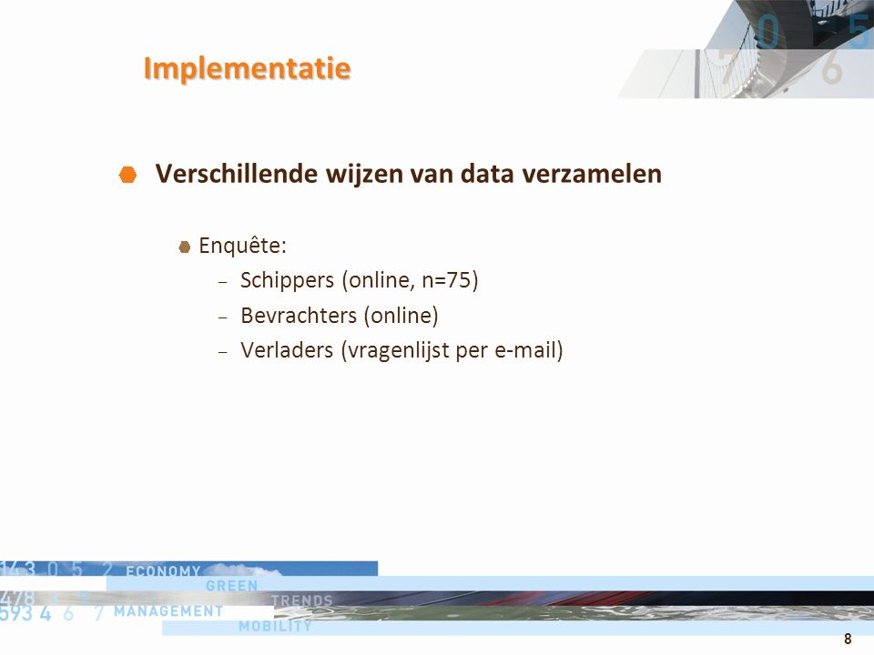 8 Implementatie Verschillende wijzen van data verzamelen Enquête: – Schippers (online, n=75) – Bevrachters (online) – Verladers (vragenlijst per e-mai
