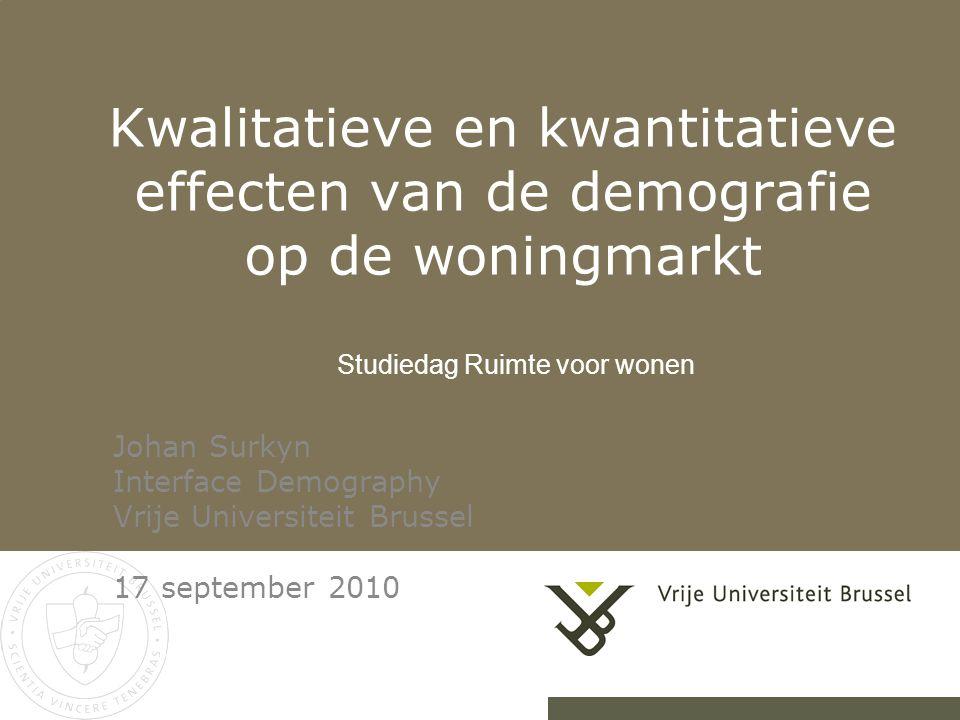 Kwalitatieve en kwantitatieve effecten van de demografie op de woningmarkt Johan Surkyn Interface Demography Vrije Universiteit Brussel 17 september 2010 Studiedag Ruimte voor wonen