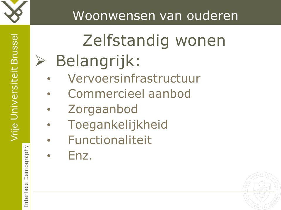 Vrije Universiteit Brussel Interface Demography Woonwensen van ouderen Zelfstandig wonen  Belangrijk: Vervoersinfrastructuur Commercieel aanbod Zorgaanbod Toegankelijkheid Functionaliteit Enz.
