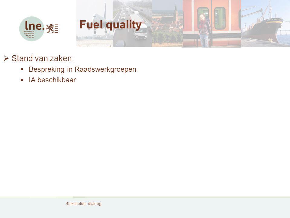 Stakeholder dialoog Fuel quality  Stand van zaken:  Bespreking in Raadswerkgroepen  IA beschikbaar