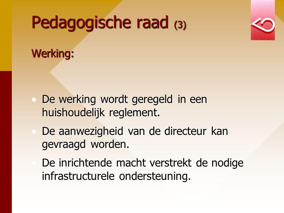 Pedagogische raad (3) Werking: De werking wordt geregeld in een huishoudelijk reglement.De werking wordt geregeld in een huishoudelijk reglement. De a