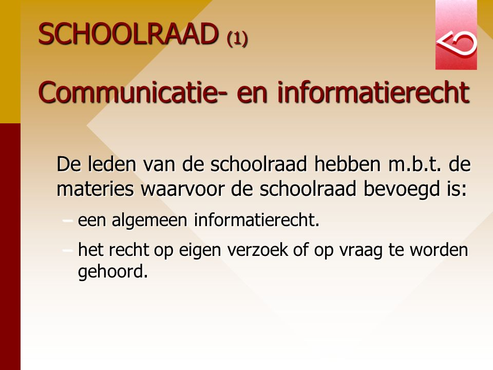 SCHOOLRAAD (1) Communicatie- en informatierecht De leden van de schoolraad hebben m.b.t. de materies waarvoor de schoolraad bevoegd is: –een algemeen