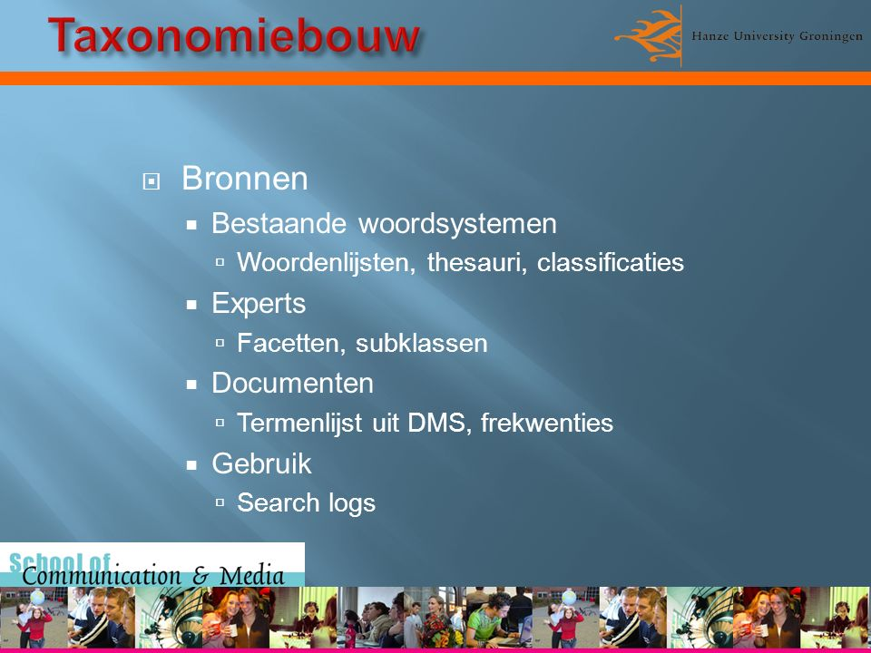  Bronnen  Bestaande woordsystemen  Woordenlijsten, thesauri, classificaties  Experts  Facetten, subklassen  Documenten  Termenlijst uit DMS, frekwenties  Gebruik  Search logs