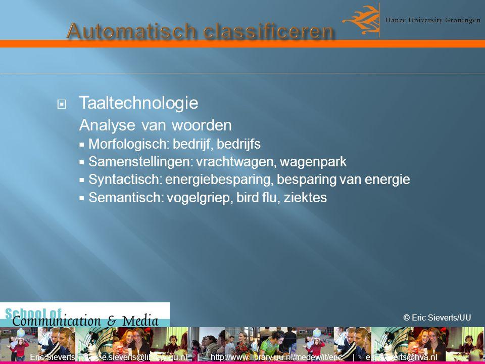  Taaltechnologie Analyse van woorden  Morfologisch: bedrijf, bedrijfs  Samenstellingen: vrachtwagen, wagenpark  Syntactisch: energiebesparing, besparing van energie  Semantisch: vogelgriep, bird flu, ziektes Eric Sieverts | e.sieverts@library.uu.nl | http://www.library.uu.nl/medew/it/eric | e.g.sieverts@hva.nl © Eric Sieverts/UU