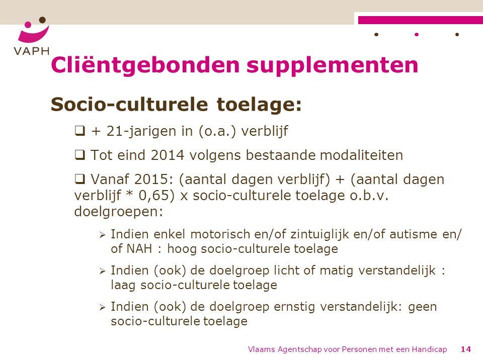 Cliëntgebonden supplementen Socio-culturele toelage:  + 21-jarigen in (o.a.) verblijf  Tot eind 2014 volgens bestaande modaliteiten  Vanaf 2015: (aantal dagen verblijf) + (aantal dagen verblijf * 0,65) x socio-culturele toelage o.b.v.