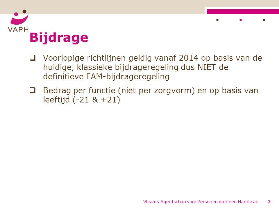 Bijdrage  Voorlopige richtlijnen geldig vanaf 2014 op basis van de huidige, klassieke bijdrageregeling dus NIET de definitieve FAM-bijdrageregeling  Bedrag per functie (niet per zorgvorm) en op basis van leeftijd (-21 & +21) Vlaams Agentschap voor Personen met een Handicap2
