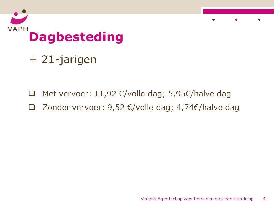 Dagbesteding + 21-jarigen  Met vervoer: 11,92 €/volle dag; 5,95€/halve dag  Zonder vervoer: 9,52 €/volle dag; 4,74€/halve dag Vlaams Agentschap voor Personen met een Handicap4