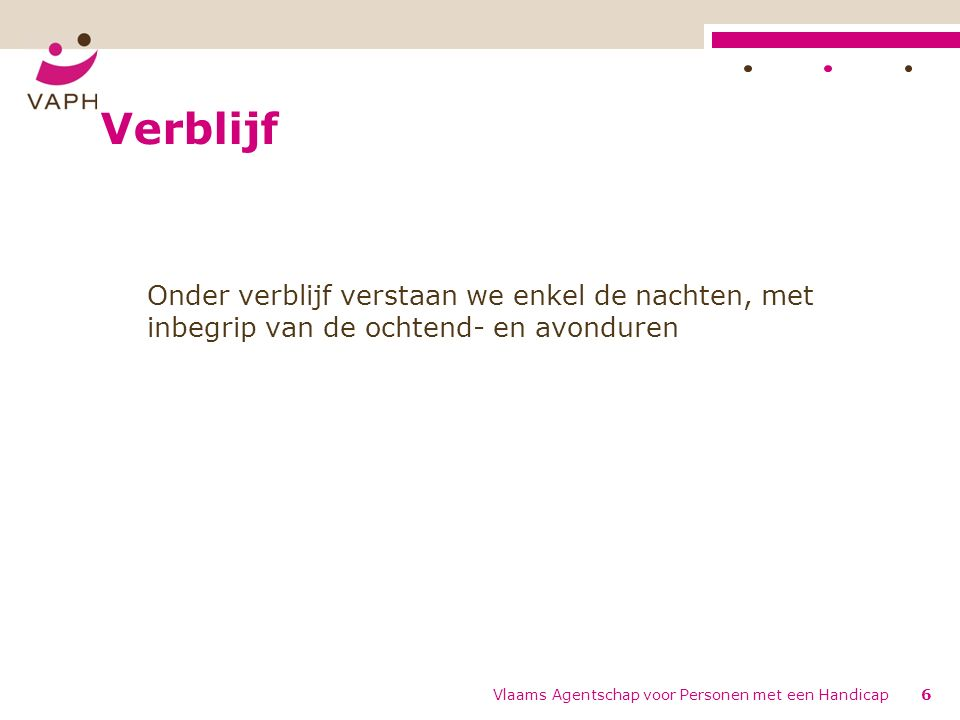Verblijf Onder verblijf verstaan we enkel de nachten, met inbegrip van de ochtend- en avonduren Vlaams Agentschap voor Personen met een Handicap6