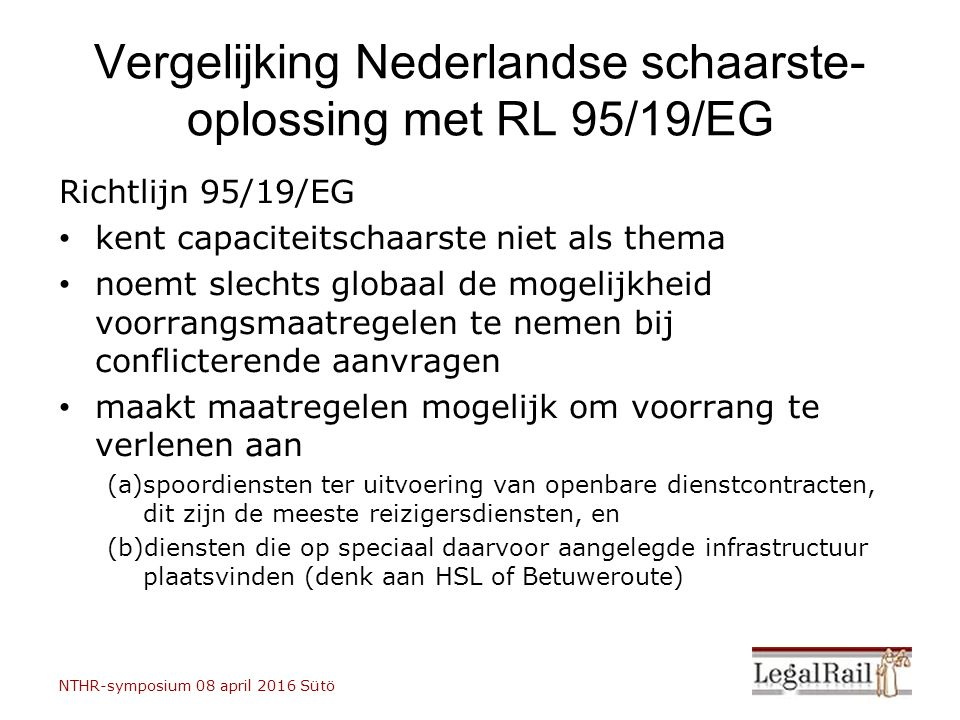 Vergelijking Nederlandse schaarste- oplossing met RL 95/19/EG Richtlijn 95/19/EG kent capaciteitschaarste niet als thema noemt slechts globaal de mogelijkheid voorrangsmaatregelen te nemen bij conflicterende aanvragen maakt maatregelen mogelijk om voorrang te verlenen aan (a)spoordiensten ter uitvoering van openbare dienstcontracten, dit zijn de meeste reizigersdiensten, en (b)diensten die op speciaal daarvoor aangelegde infrastructuur plaatsvinden (denk aan HSL of Betuweroute) NTHR-symposium 08 april 2016 Sütö LegalRail Sütö 08 april 2016