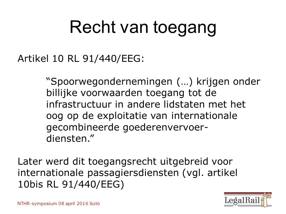 Recht van toegang Artikel 10 RL 91/440/EEG: Spoorwegondernemingen (…) krijgen onder billijke voorwaarden toegang tot de infrastructuur in andere lidstaten met het oog op de exploitatie van internationale gecombineerde goederenvervoer- diensten. Later werd dit toegangsrecht uitgebreid voor internationale passagiersdiensten (vgl.