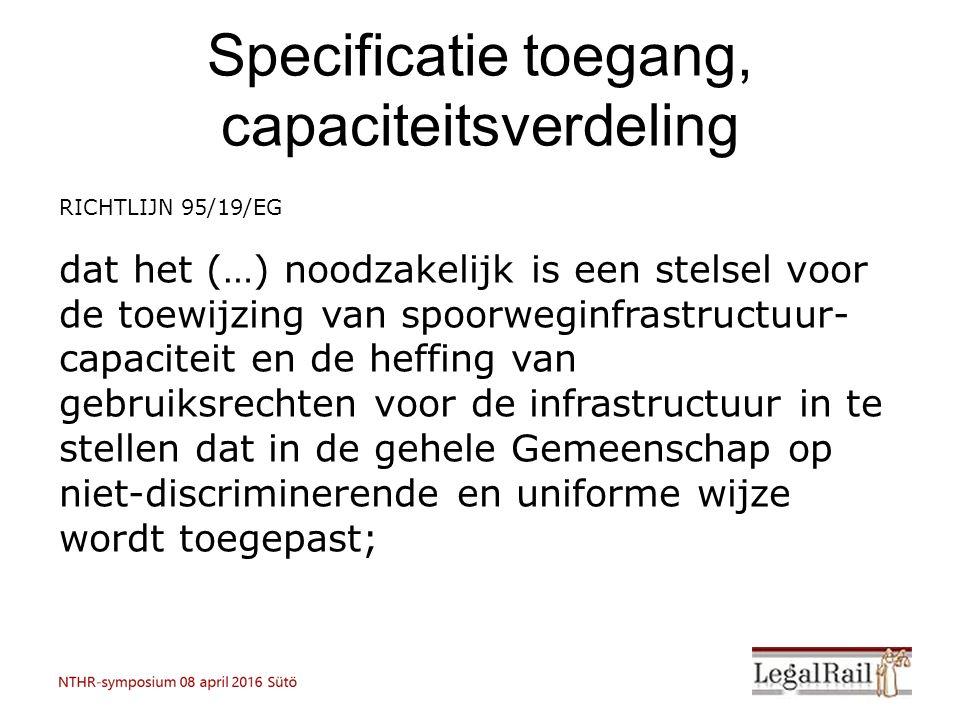 Specificatie toegang, capaciteitsverdeling RICHTLIJN 95/19/EG dat het (…) noodzakelijk is een stelsel voor de toewijzing van spoorweginfrastructuur- capaciteit en de heffing van gebruiksrechten voor de infrastructuur in te stellen dat in de gehele Gemeenschap op niet-discriminerende en uniforme wijze wordt toegepast;