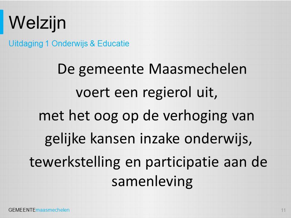 GEMEENTEmaasmechelen Welzijn De gemeente Maasmechelen voert een regierol uit, met het oog op de verhoging van gelijke kansen inzake onderwijs, tewerkstelling en participatie aan de samenleving 11 Uitdaging 1 Onderwijs & Educatie