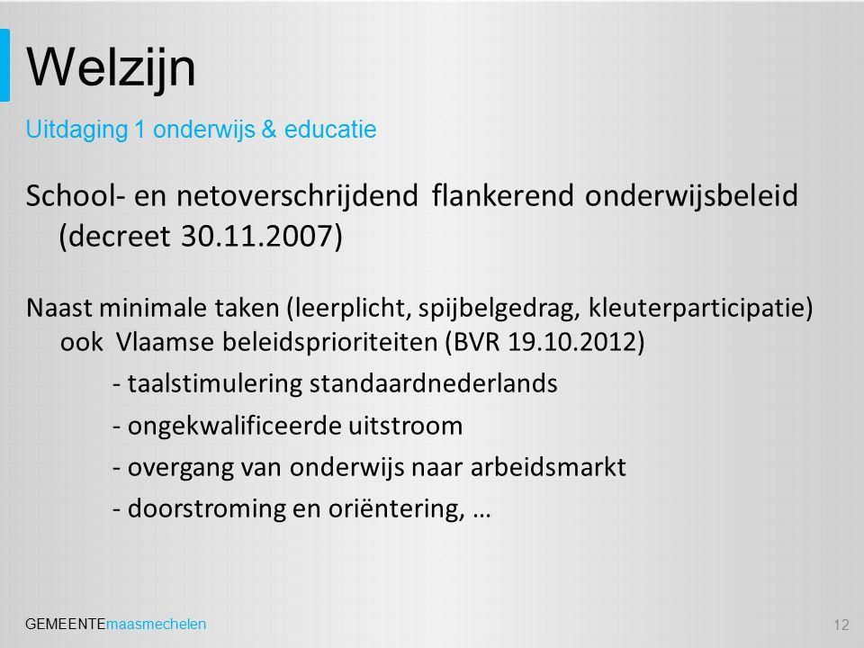 GEMEENTEmaasmechelen Welzijn School- en netoverschrijdend flankerend onderwijsbeleid (decreet 30.11.2007) Naast minimale taken (leerplicht, spijbelgedrag, kleuterparticipatie) ook Vlaamse beleidsprioriteiten (BVR 19.10.2012) - taalstimulering standaardnederlands - ongekwalificeerde uitstroom - overgang van onderwijs naar arbeidsmarkt - doorstroming en oriëntering, … 12 Uitdaging 1 onderwijs & educatie