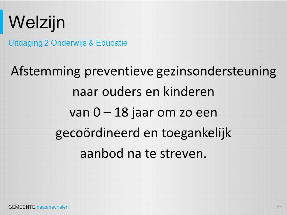 GEMEENTEmaasmechelen Welzijn 14 Uitdaging 2 Onderwijs & Educatie Afstemming preventieve gezinsondersteuning naar ouders en kinderen van 0 – 18 jaar om zo een gecoördineerd en toegankelijk aanbod na te streven.