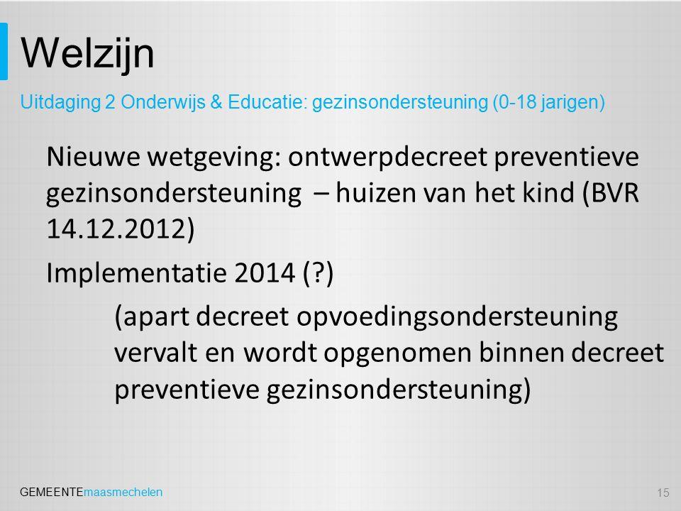 GEMEENTEmaasmechelen Welzijn 15 Uitdaging 2 Onderwijs & Educatie: gezinsondersteuning (0-18 jarigen) Nieuwe wetgeving: ontwerpdecreet preventieve gezi