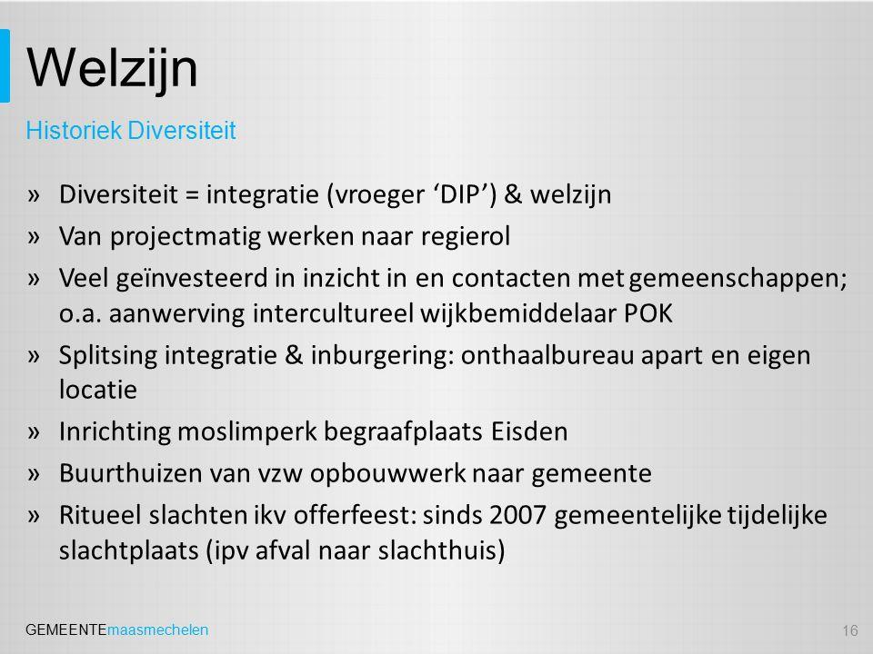 GEMEENTEmaasmechelen Welzijn »Diversiteit = integratie (vroeger 'DIP') & welzijn »Van projectmatig werken naar regierol »Veel geïnvesteerd in inzicht in en contacten met gemeenschappen; o.a.