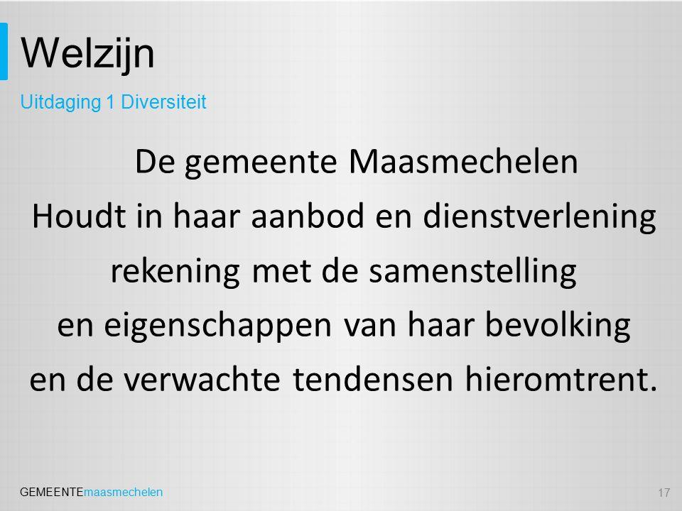 GEMEENTEmaasmechelen Welzijn De gemeente Maasmechelen Houdt in haar aanbod en dienstverlening rekening met de samenstelling en eigenschappen van haar bevolking en de verwachte tendensen hieromtrent.