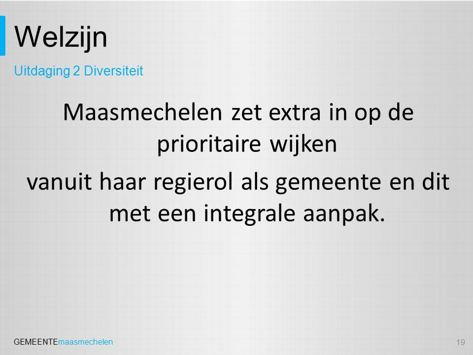 GEMEENTEmaasmechelen Welzijn Maasmechelen zet extra in op de prioritaire wijken vanuit haar regierol als gemeente en dit met een integrale aanpak. 19