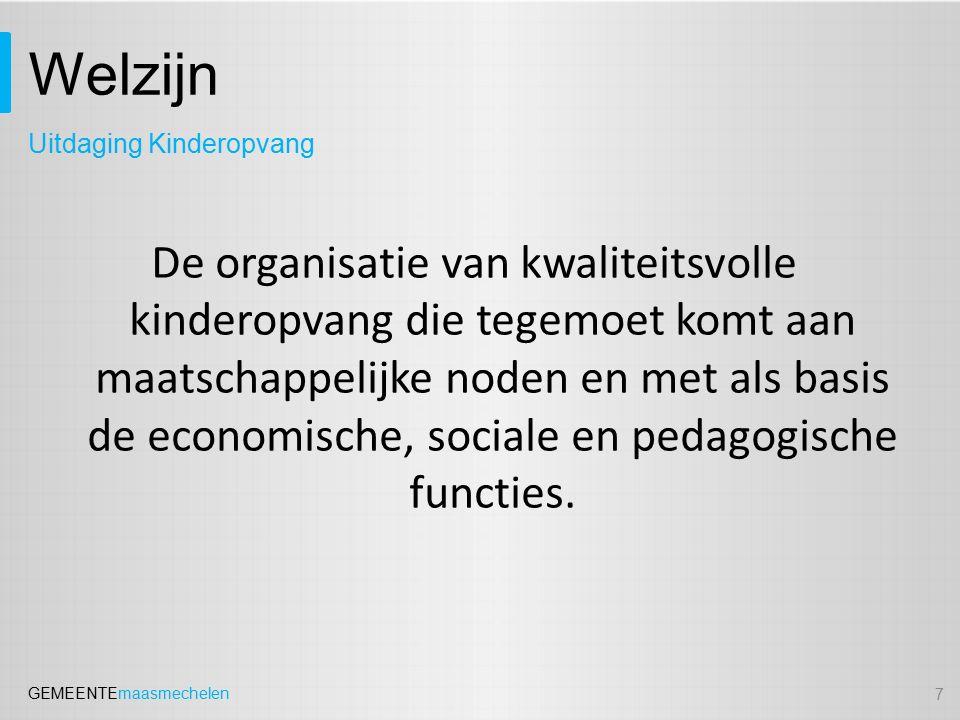 GEMEENTEmaasmechelen Welzijn De tegemoetkoming aan de verander(en)de eisen inzake kwaliteitsbeleid: -Kwaliteitsmanagementsysteem / kwaliteitshandboek (BVR 06/05/2011 inzake kwaliteitsbeleid) -Project 'meer en betere kinderopvang in Limburg' -Personeelsbeleid -Pedagogische ondersteuning -Nood aan bijkomende coördinatie (kostenneutrale invulling) 8 Uitdaging Kinderopvang: kwaliteitsbeleid