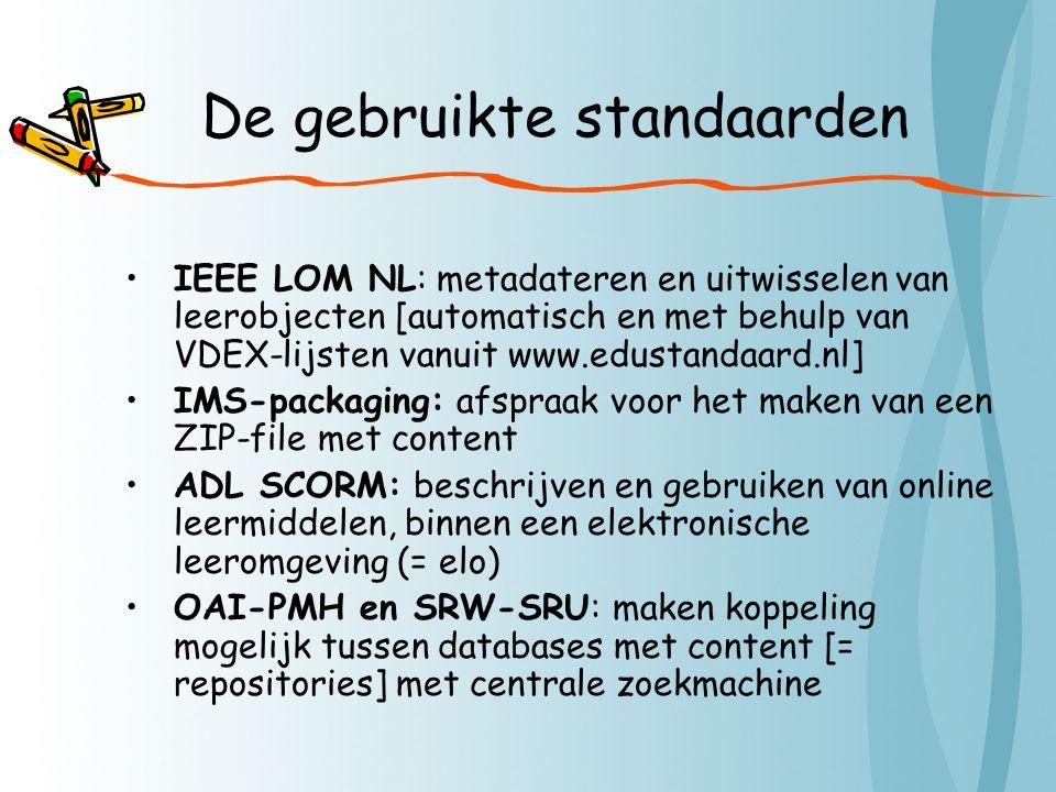 De gebruikte standaarden IEEE LOM NL: metadateren en uitwisselen van leerobjecten [automatisch en met behulp van VDEX-lijsten vanuit www.edustandaard.nl] IMS-packaging: afspraak voor het maken van een ZIP-file met content ADL SCORM: beschrijven en gebruiken van online leermiddelen, binnen een elektronische leeromgeving (= elo) OAI-PMH en SRW-SRU: maken koppeling mogelijk tussen databases met content [= repositories] met centrale zoekmachine
