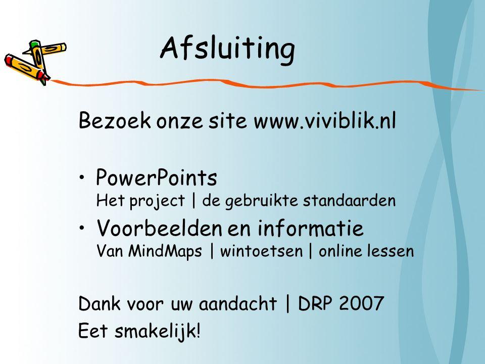 Afsluiting Bezoek onze site www.viviblik.nl PowerPoints Het project | de gebruikte standaarden Voorbeelden en informatie Van MindMaps | wintoetsen | online lessen Dank voor uw aandacht | DRP 2007 Eet smakelijk!