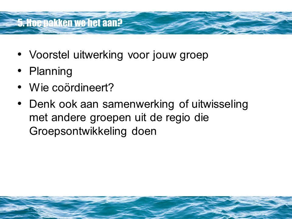 5. Hoe pakken we het aan. Voorstel uitwerking voor jouw groep Planning Wie coördineert.