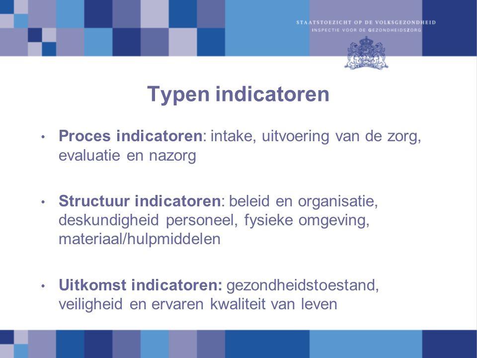 Typen indicatoren Proces indicatoren: intake, uitvoering van de zorg, evaluatie en nazorg Structuur indicatoren: beleid en organisatie, deskundigheid personeel, fysieke omgeving, materiaal/hulpmiddelen Uitkomst indicatoren: gezondheidstoestand, veiligheid en ervaren kwaliteit van leven