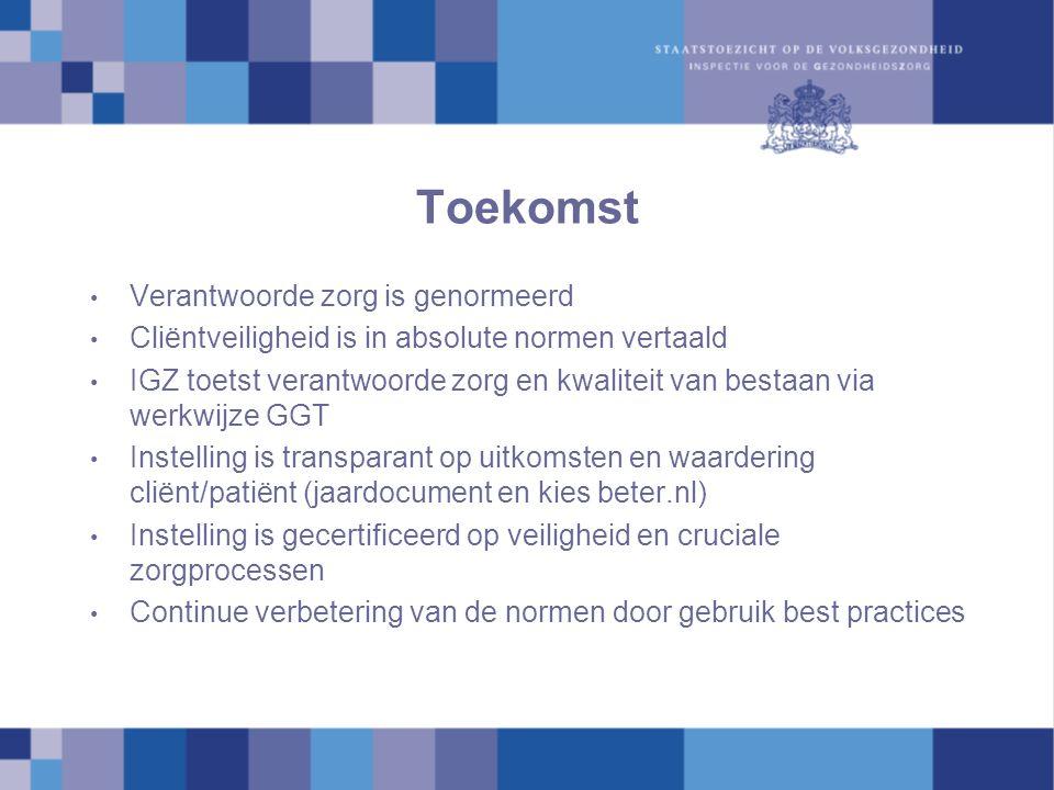 Toekomst Verantwoorde zorg is genormeerd Cliëntveiligheid is in absolute normen vertaald IGZ toetst verantwoorde zorg en kwaliteit van bestaan via werkwijze GGT Instelling is transparant op uitkomsten en waardering cliënt/patiënt (jaardocument en kies beter.nl) Instelling is gecertificeerd op veiligheid en cruciale zorgprocessen Continue verbetering van de normen door gebruik best practices