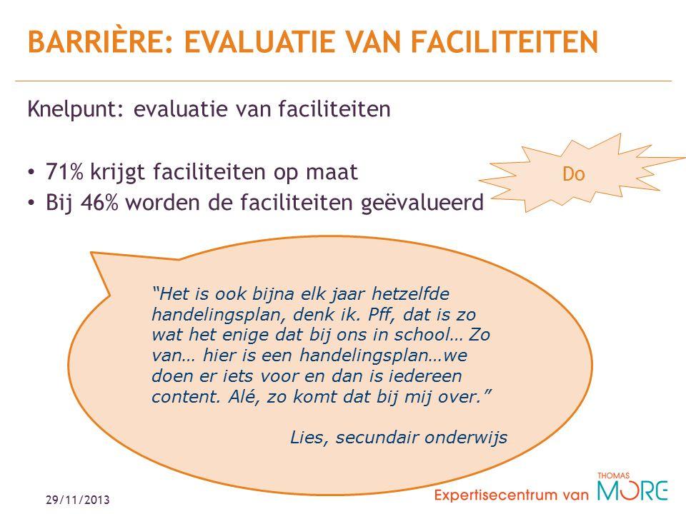 Knelpunt: evaluatie van faciliteiten 71% krijgt faciliteiten op maat Bij 46% worden de faciliteiten geëvalueerd BARRIÈRE: EVALUATIE VAN FACILITEITEN 29/11/2013 Het is ook bijna elk jaar hetzelfde handelingsplan, denk ik.