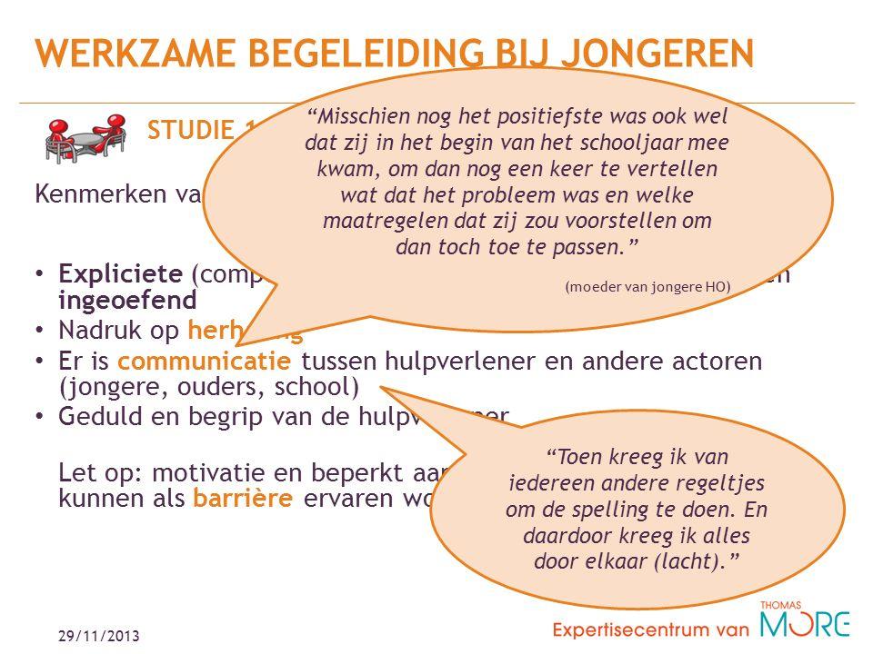 29/11/2013 STUDIE 1: Kenmerken van effectieve interventie: Expliciete (compensatie)strategieën worden aangebracht én ingeoefend Nadruk op herhaling Er is communicatie tussen hulpverlener en andere actoren (jongere, ouders, school) Geduld en begrip van de hulpverlener Let op: motivatie en beperkt aanbod voor jongvolwassenen kunnen als barrière ervaren worden WERKZAME BEGELEIDING BIJ JONGEREN Misschien nog het positiefste was ook wel dat zij in het begin van het schooljaar mee kwam, om dan nog een keer te vertellen wat dat het probleem was en welke maatregelen dat zij zou voorstellen om dan toch toe te passen. (moeder van jongere HO) Toen kreeg ik van iedereen andere regeltjes om de spelling te doen.