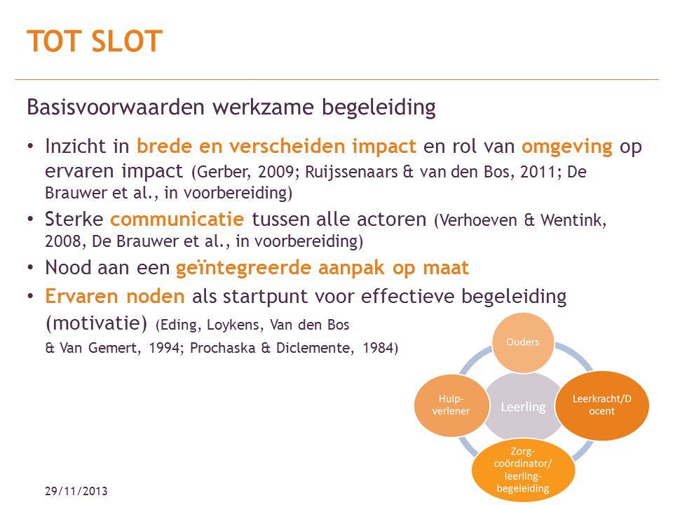 29/11/2013 Basisvoorwaarden werkzame begeleiding Inzicht in brede en verscheiden impact en rol van omgeving op ervaren impact (Gerber, 2009; Ruijssenaars & van den Bos, 2011; De Brauwer et al., in voorbereiding) Sterke communicatie tussen alle actoren (Verhoeven & Wentink, 2008, De Brauwer et al., in voorbereiding) Nood aan een geïntegreerde aanpak op maat Ervaren noden als startpunt voor effectieve begeleiding (motivatie) (Eding, Loykens, Van den Bos & Van Gemert, 1994; Prochaska & Diclemente, 1984) TOT SLOT