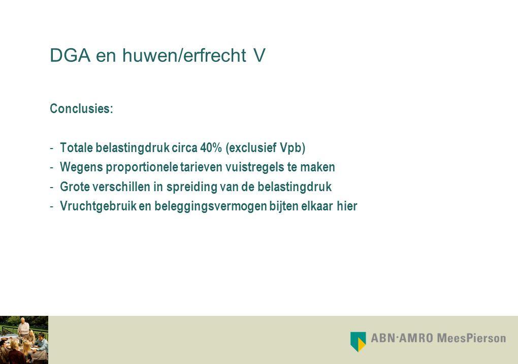 DGA en huwen/erfrecht V Conclusies: - Totale belastingdruk circa 40% (exclusief Vpb) - Wegens proportionele tarieven vuistregels te maken - Grote vers