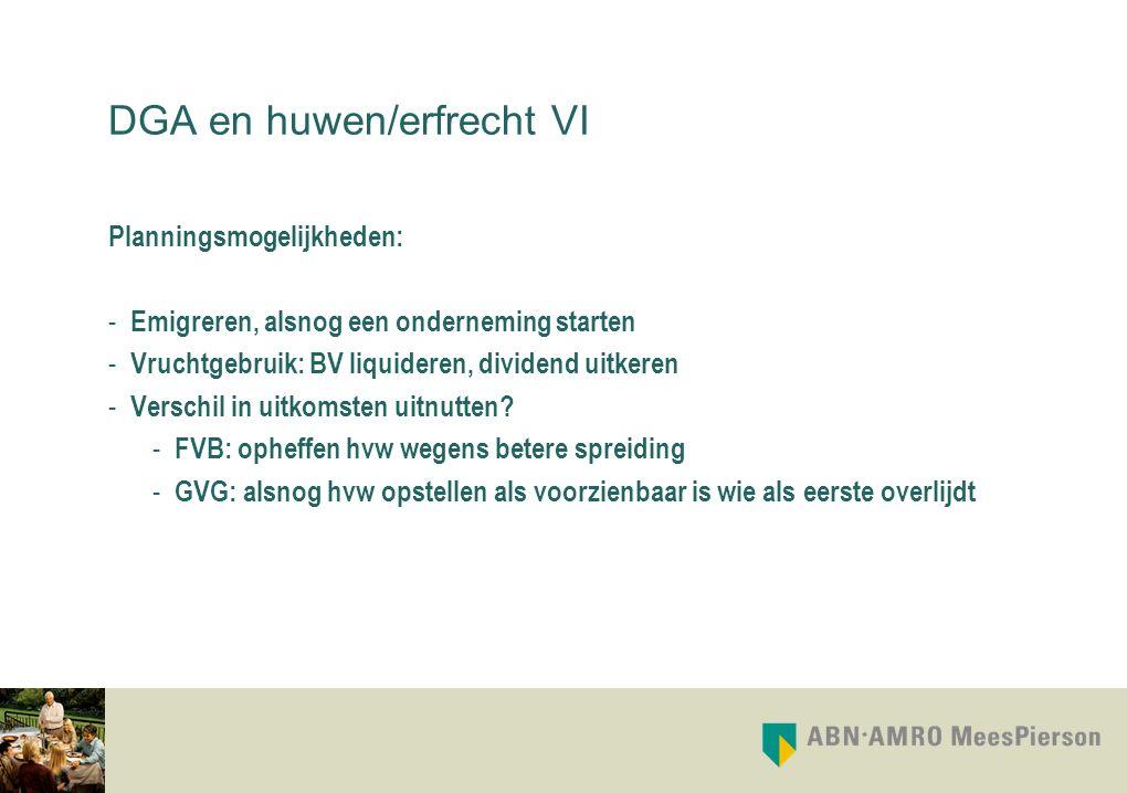 DGA en huwen/erfrecht VI Planningsmogelijkheden: - Emigreren, alsnog een onderneming starten - Vruchtgebruik: BV liquideren, dividend uitkeren - Versc