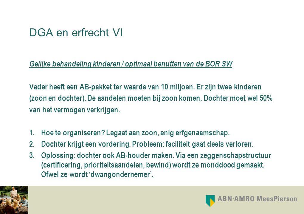 DGA en erfrecht VI Gelijke behandeling kinderen / optimaal benutten van de BOR SW Vader heeft een AB-pakket ter waarde van 10 miljoen. Er zijn twee ki