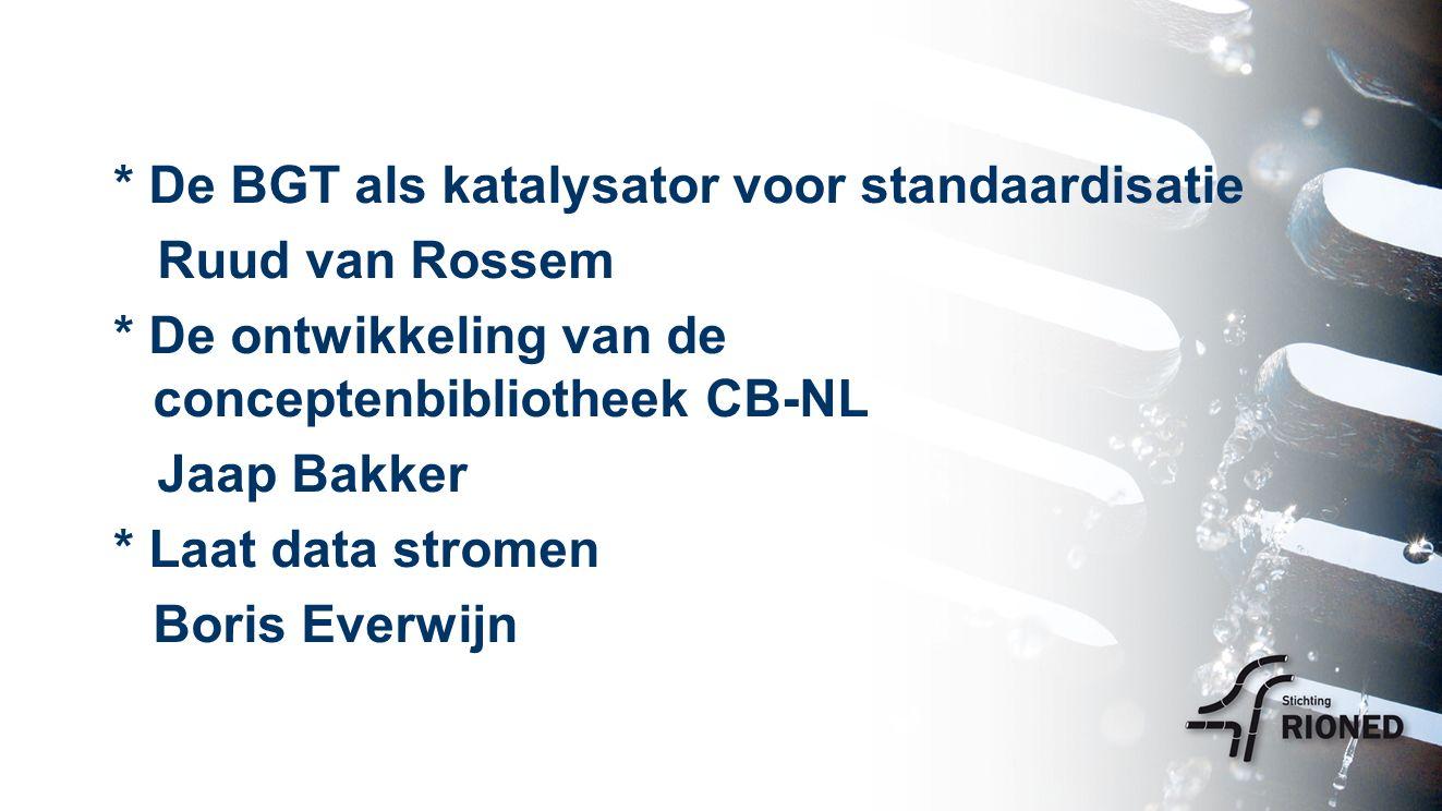 * De BGT als katalysator voor standaardisatie Ruud van Rossem * De ontwikkeling van de conceptenbibliotheek CB-NL Jaap Bakker * Laat data stromen Boris Everwijn