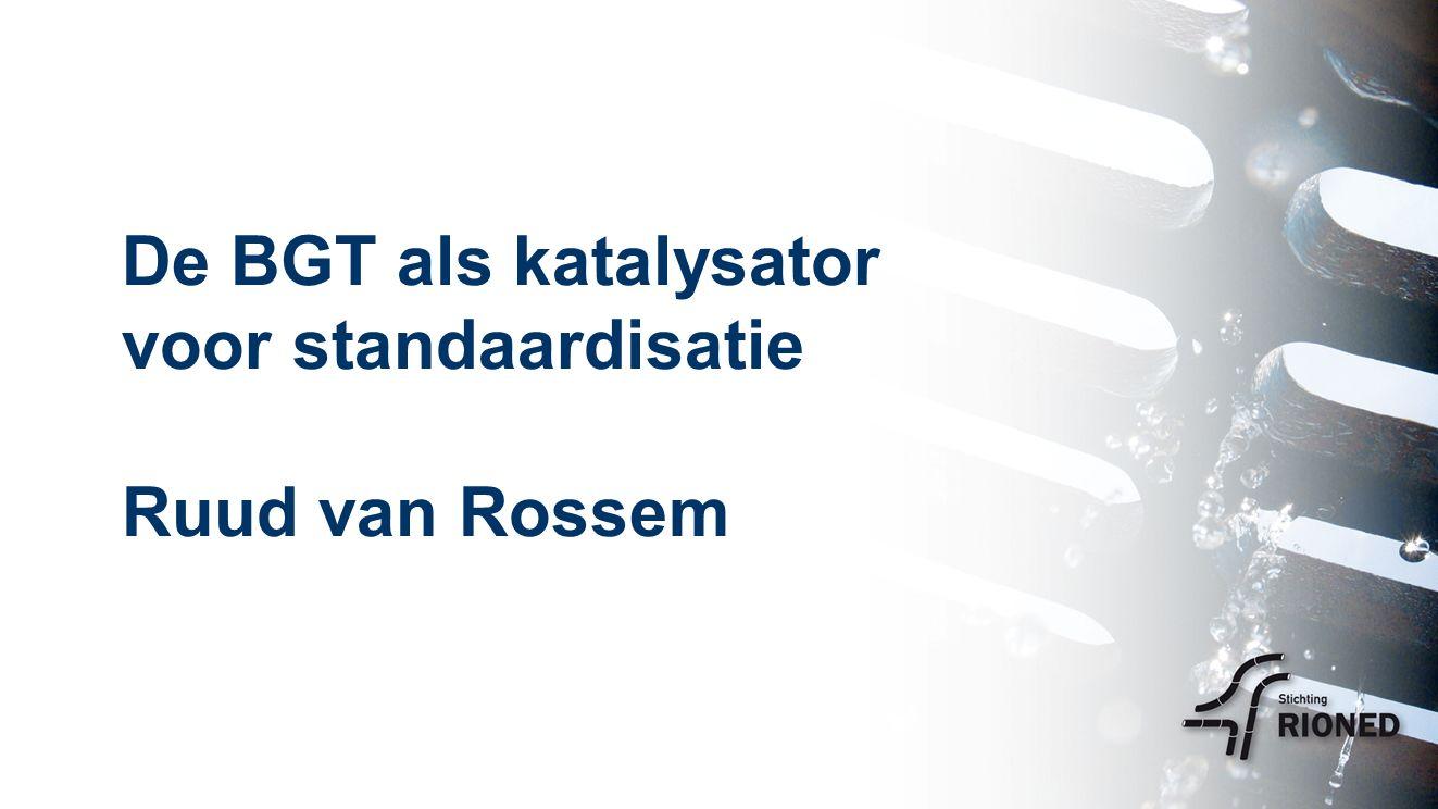 De BGT als katalysator voor standaardisatie Ruud van Rossem