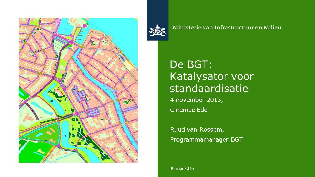 30 mei 2016 De BGT: Katalysator voor standaardisatie 4 november 2013, Cinemec Ede Ruud van Rossem, Programmamanager BGT